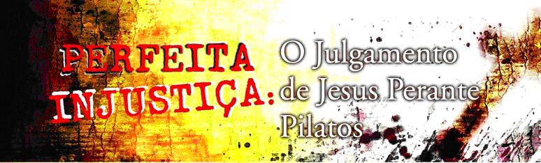 Perfeita Injustiça: O Julgamento de Jesus Perante Pilatos